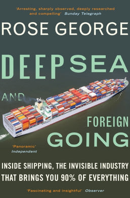 Deep Sea and Foreign Going : Inside Shipping, the Invisible Industry That Brings You 90% of Everything-9781846272998