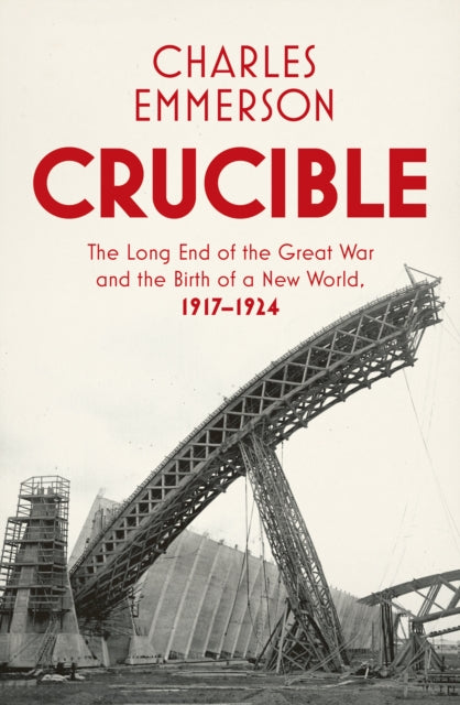 Crucible : The Long End of the Great War and the Birth of a New World, 1917-1924-9781847923967