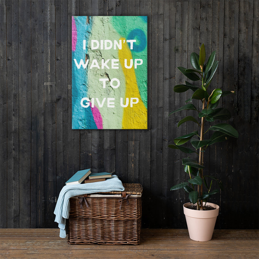 I Didn't Wake Up To Give Up Canvas