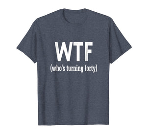 40th Birthday Gift T-Shirt Wtf Who's Turning Forty Funny Tee