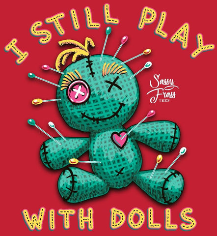 Sassy Frass I Still Play with Dolls Voodoo Doll Girlie T Shirt