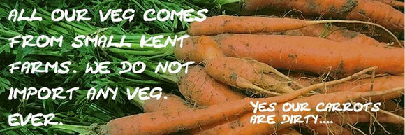 All our veg comes from small kent farms. We do not import any veg. Ever.