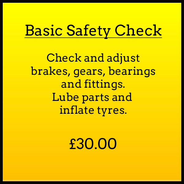 Basic Safety Check. Check and adjust brakes, gears, bearings and fittings. Lube parts and inflate tyres. £30.00