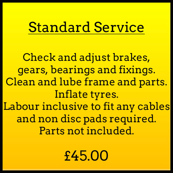 Standard Service Check and adjust brakes, gears, bearings and fixings. Clean and lube frame and parts. Inflate tyres. Labour inclusive to fit any cables and non disc pads required. Parts not included. £45.00