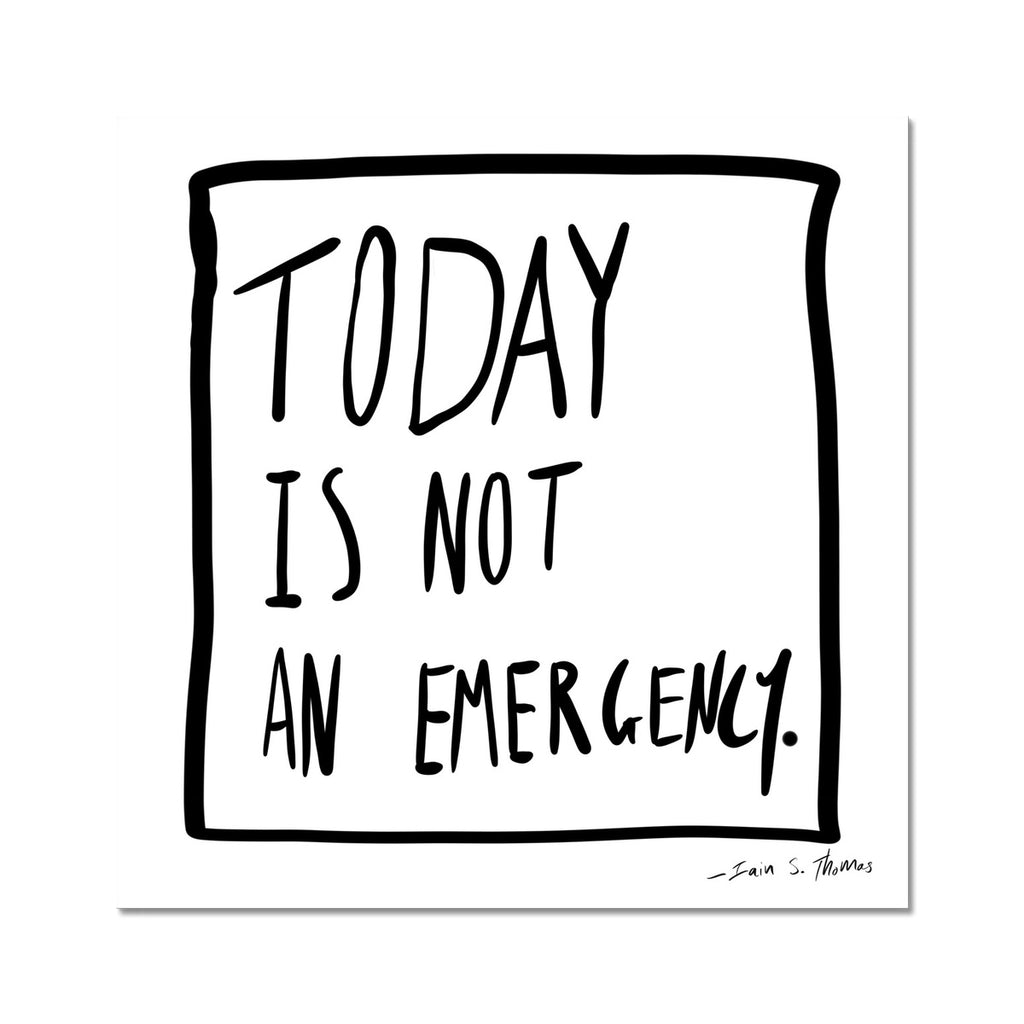 Today | Is Not an Emergency Fine Art Print