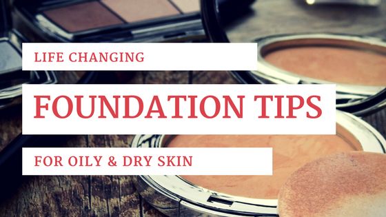 Life-Changing Skin Tips for Better Foundation Application – Oily & Dry Skin