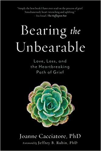 Book - Bearing the Unbearable Love, Loss, and the Heart breaking Path of Grief by Joanne Cacciatore
