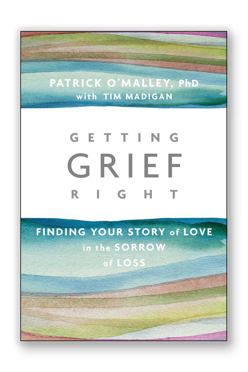 Book - Getting Grief Right; Finding Your Story of Love in the Sorrow of Loss by Patrick O'Malley, PhD with Tim Madigan