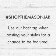 Use our hashtag #shopthemasonjar when posting your styles for a chance to be featured.