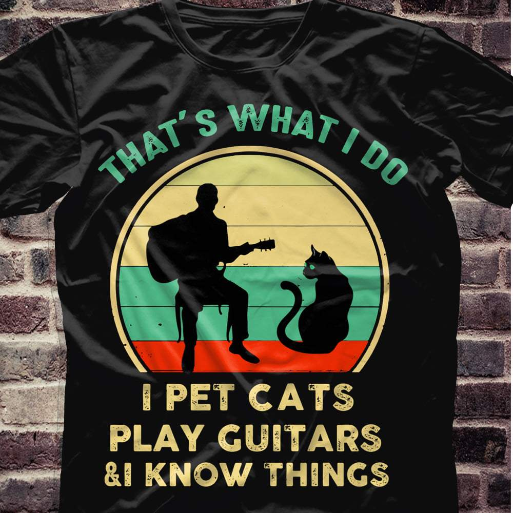 That's what i do i pet cats i play guitars & i know things music