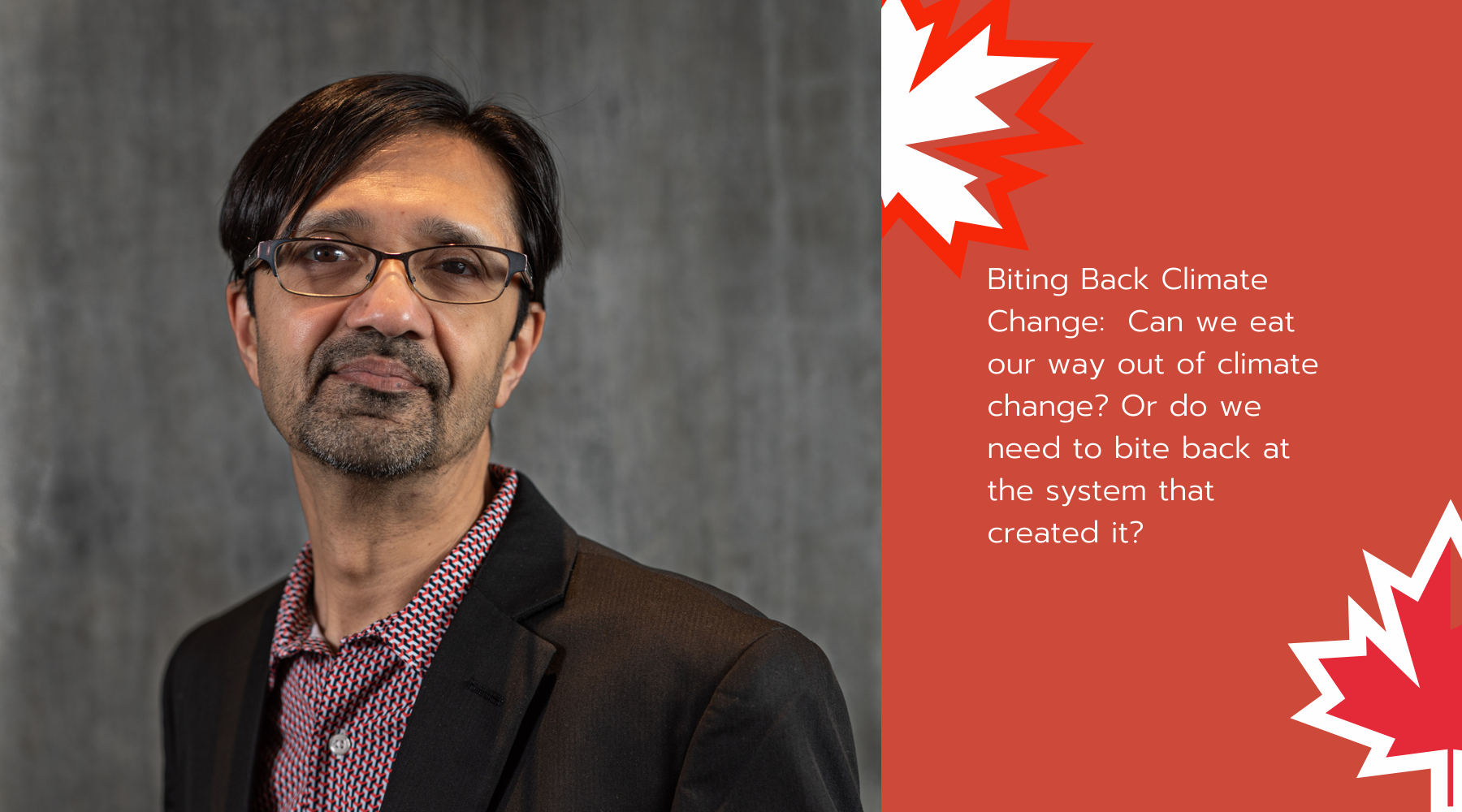 Biting Back Climate Change:  Can we eat our way out of climate change? Or do we need to bite back at the system that created it? - Faris Ahmed topic for January 21st TEDxOttawa event.