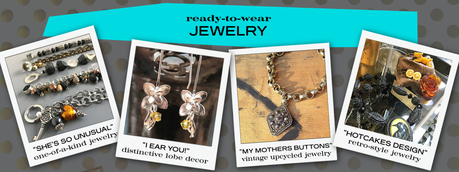 Suzie Q Studio has a huge selection of ready-to-wear jewelry. From her own Suzie Q Luxe lines of one-of-a-kind jewelry to My Mothers Buttons vintage upcycled jewery, Hotcakes Design retro-style jewelry, and many more lines to come.