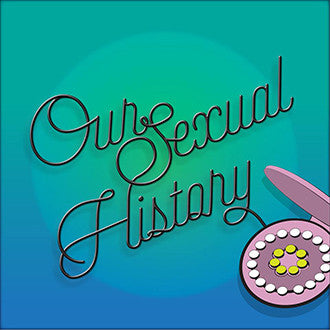 Listen to my new podcast - Our Sexual History!