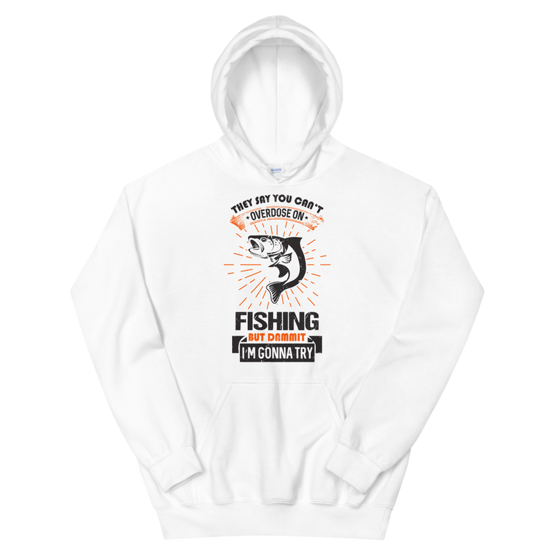 They say you can't overdose on fishing but dammit I gonna try Hilarious Fishing Hoodie