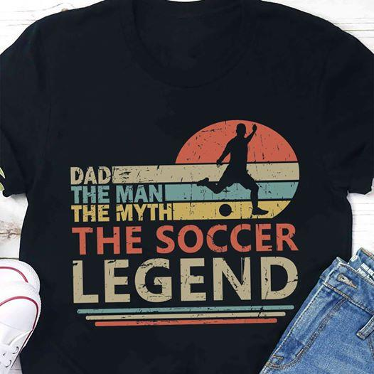 Dad The man The myth The soccer legend Soccer T-shirt