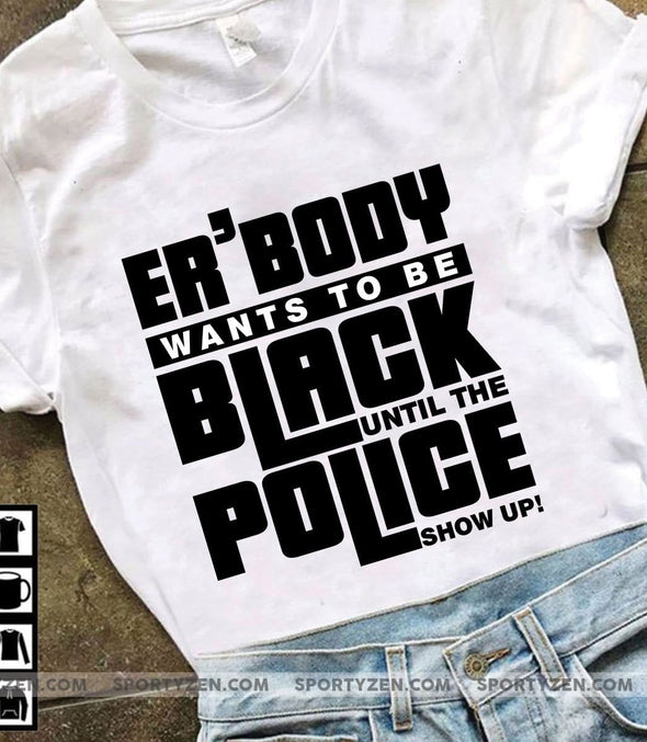 Every body want to be black until the police show up! T-shirt #66L