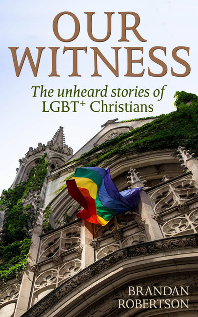 Our Witness : The unheard stories of LGBT+ Christians by Brandan Robertson