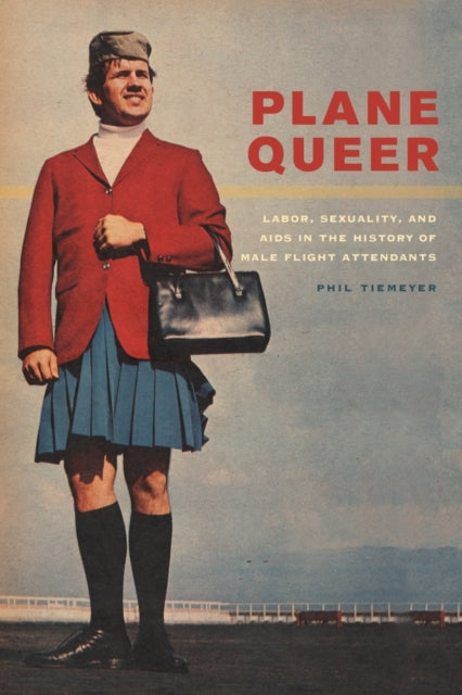 Plane Queer : Labor, Sexuality, and AIDS in the History of Male Flight Attendants
