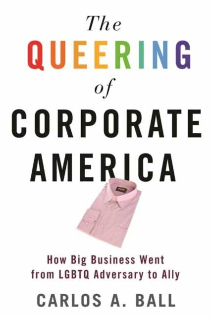 The Queering of Corporate America : How Big Business Went from LGBT Adversary to Ally