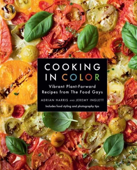 Cooking in Color : Vibrant Plant-Forward Recipes from the Food Gays by Adrian Harris, Jeremy Inglett