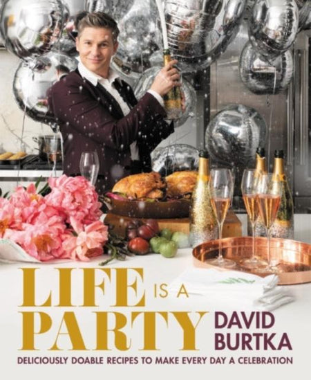 Life Is a Party : Deliciously Doable Recipes to Make Every Day a Celebration by David Burtka