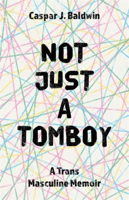Not Just a Tomboy : A TRANS Masculine Memoir by Caspar Baldwin