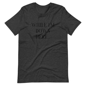 While I'm Down Here... - Short-Sleeve Unisex T-Shirt