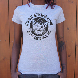 It's Not Drinking Alone If Your Cat Is With You T-Shirt (Ladies).