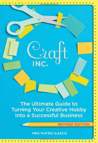 Craft, Inc. The Ultimate Guide to Turning Your Creative Hobby into a Successful Business - by Meg Mateo Ilasco