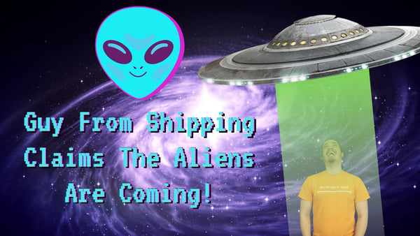 Guy From Shipping Claims The Aliens Are Coming!