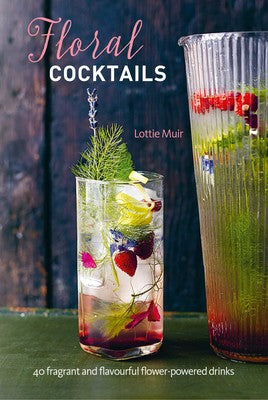Floral Cocktails - 40 fragrant and flavourful flower-powered drinks