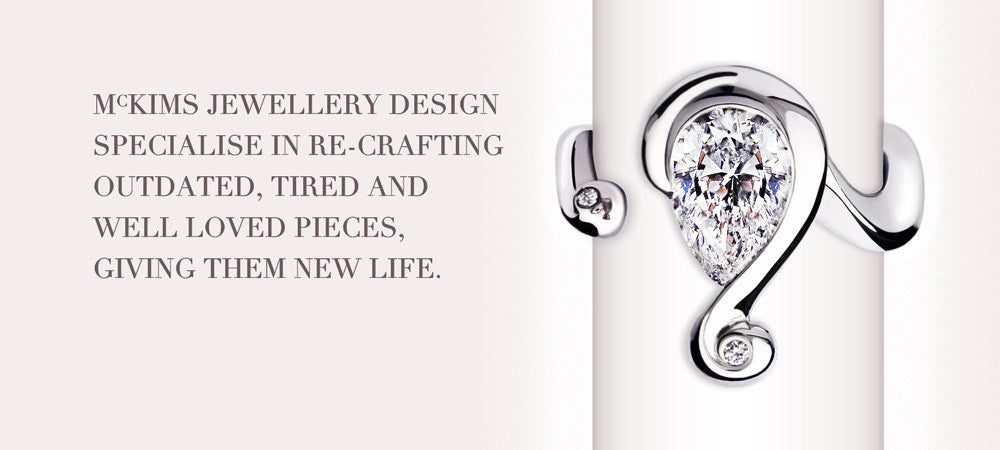 McKims Jewellery Design specialise in re-crafting outdated, tired and well loved pieces, giving them new life.
