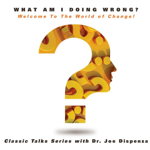What Am I Doing Wrong? Welcome To The World of Change! by Dr Joe Dispenza (Audio Lecture)