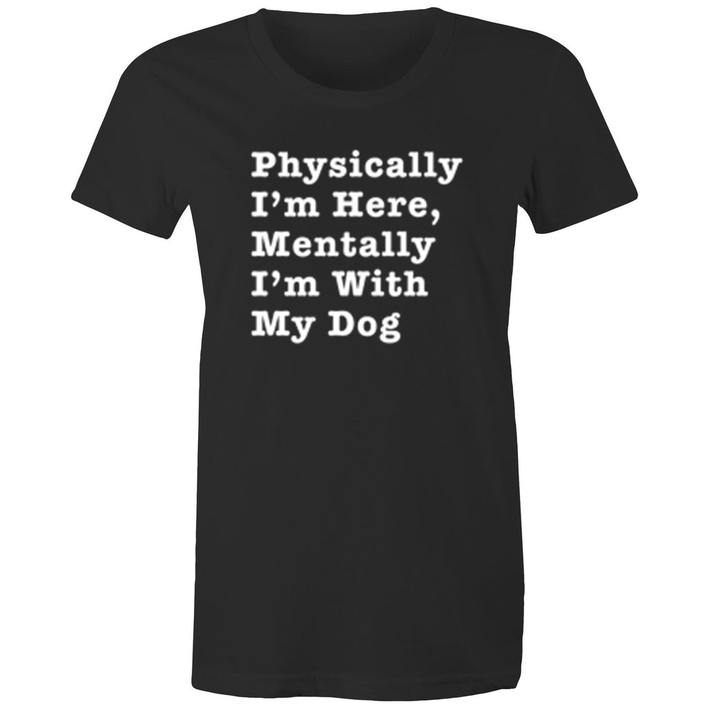 Physically I'm Here, Mentally I'm With My Dog - Women's Shirt - human - The Sophisticated Pet