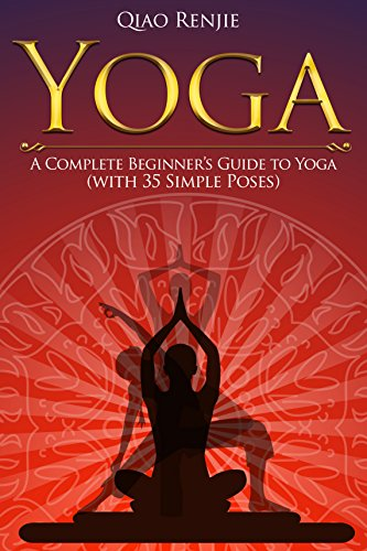 Yoga: A Complete Beginner's Guide to Yoga (with 35 Simple Poses) (Meditation, Yoga and Health)