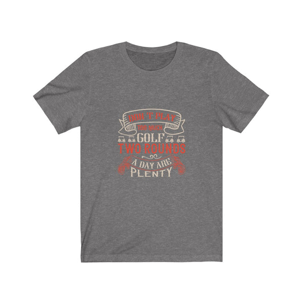Golf Two Rounds are Plenty - Short Sleeve T-Shirt