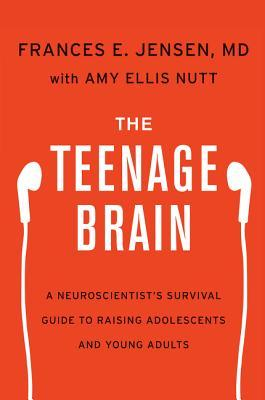 The Teenage Brain:  A Neuroscientist's Survival Guide to Raising Adolescents and Young Adults - Frances E. Jensen, MD