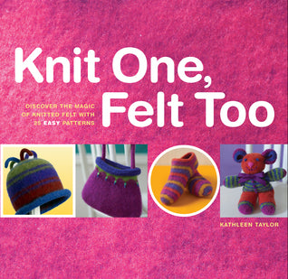Knit One, Felt Too: Discover The Magic Of Knitted Felt With 25 Easy Patterns - Kathleen Taylor