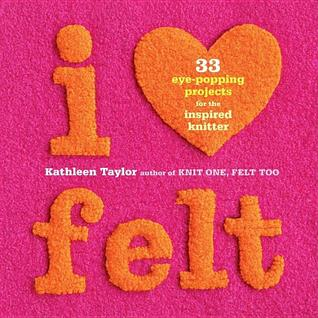 I Heart Felt:  33 Eye-Popping Projects For The Inspired Knitter - Kathleen Taylor
