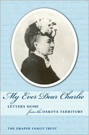My Ever Dear Charlie: Letters Home From the Dakota Territory - The Draper Family Trust