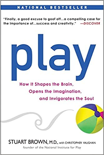 Play: How it Shapes the Brain, Opens the Imagination, and Invigorates the Soul - Stuart Brown, MD
