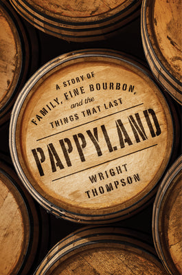 Pappyland: A Story Of Family, Fine Bourbon, and the Things That Last - Wright Thompson