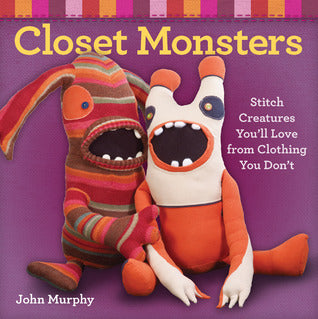 Closet Monsters:  Stitch Creatures You'll Love - John Murphy