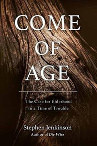 Come of Age: The Case of Elderhood in a Time of Trouble - Stephen Jenkinson