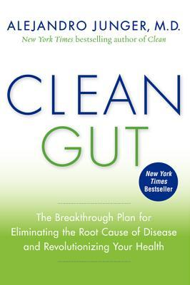 Clean Gut: The Breakthrough Plan for Eliminating the Root Cause of Disease and Revolutionizing Your Health - Alejandro Junger