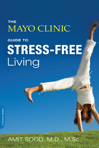 The Mayo Clinic Guide to Stress-Free Living - Amit Sood, M.D
