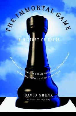 The Immortal Game: A History of Chess, or How 32 Carved Pieces on a Board Illuminated Our Understanding of War, Art, Science and the Human Brain - David Shenk