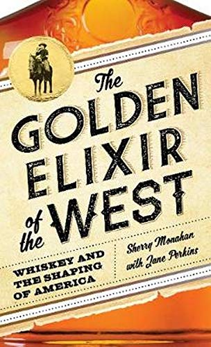 The Golden Elixir of the West - Whiskey and the Shaping of America - Sherry Monahan w/ Jane Perkins