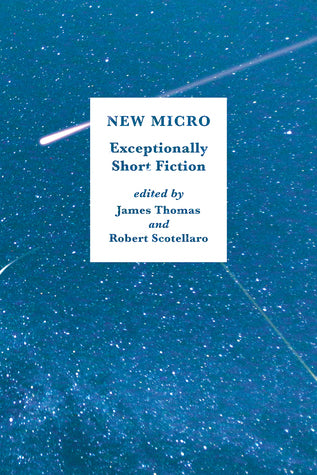 New Micro: Exceptionally Short Fiction - Editors James Thomas and Robert Scotellaro