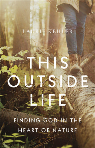 This Outside Life: Finding God in the Heart of Nature - Laurie Kehler